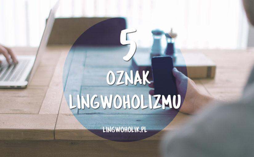 5 oznak, że jesteś lingwoholikiem